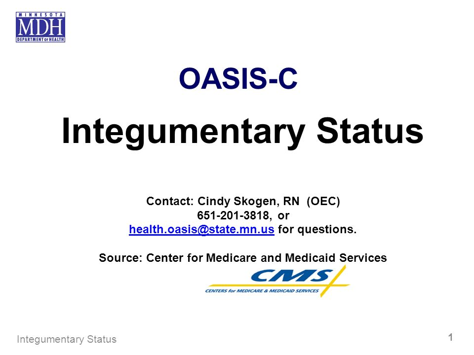 OASIS-C Integumentary Status Contact: Cindy Skogen, RN (OEC) 651-201-3818, or health.oasis@state.mn.ushealth.oasis@state.mn.us for questions. Source: