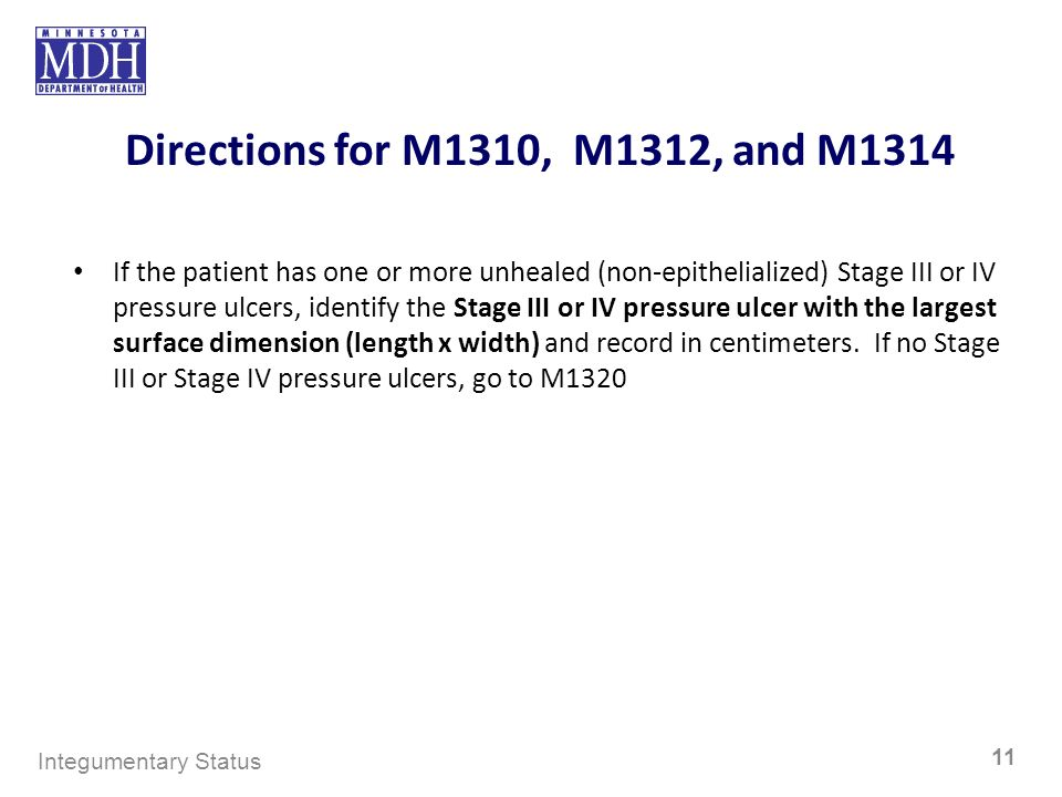 Directions for M1310, M1312, and M1314 If the patient has one or more unhealed (non-epithelialized) Stage III or IV pressure ulcers, identify the Stag