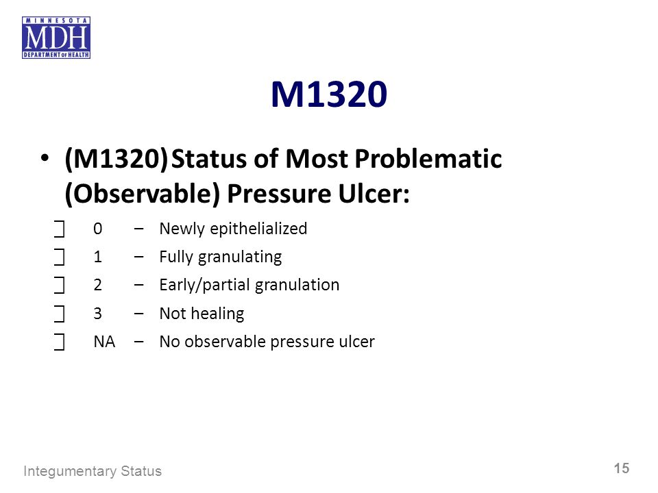 M1320 (M1320)Status of Most Problematic (Observable) Pressure Ulcer: 0–Newly epithelialized 1–Fully granulating 2–Early/partial granulation 3–Not heal
