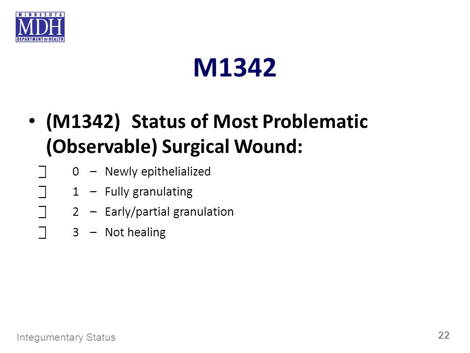 M1342 (M1342) Status of Most Problematic (Observable) Surgical Wound: 0–Newly epithelialized 1–Fully granulating 2–Early/partial granulation 3–Not hea