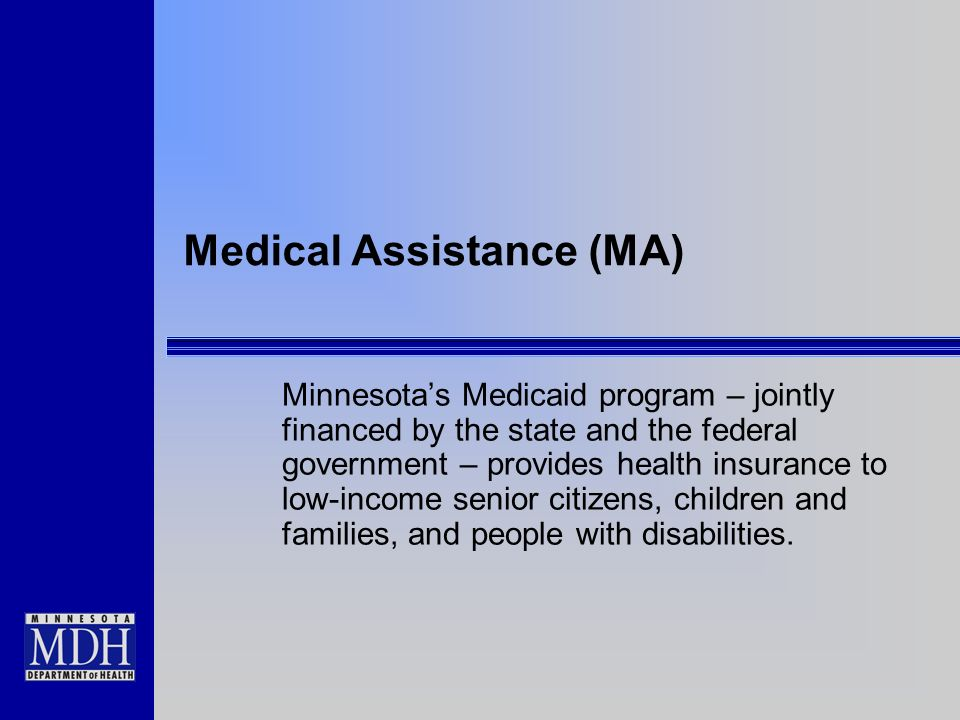 Medical Assistance (MA) Minnesotas Medicaid program – jointly financed by the state and the federal government – provides health insurance to low-income senior citizens, children and families, and people with disabilities.