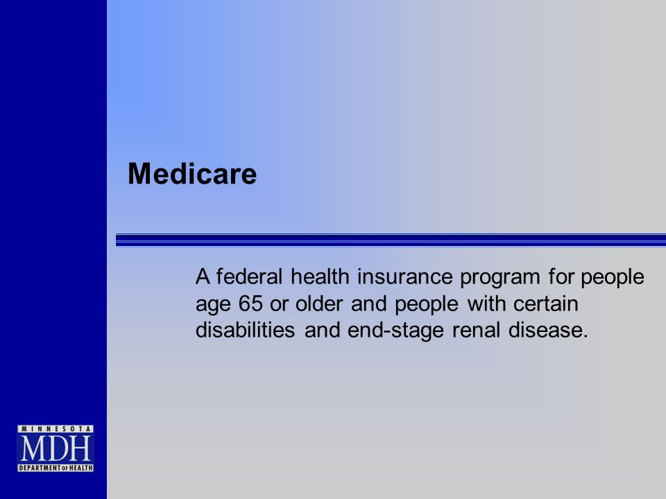 Medicare A federal health insurance program for people age 65 or older and people with certain disabilities and end-stage renal disease.