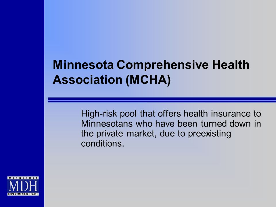Minnesota Comprehensive Health Association (MCHA) High-risk pool that offers health insurance to Minnesotans who have been turned down in the private market, due to preexisting conditions.