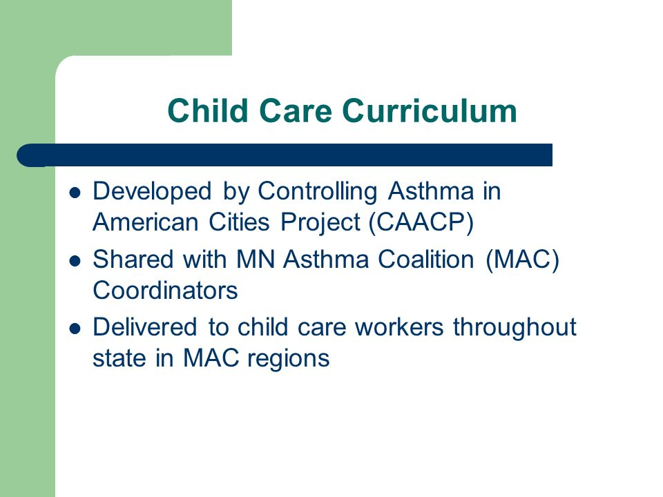 Child Care Curriculum Developed by Controlling Asthma in American Cities Project (CAACP) Shared with MN Asthma Coalition (MAC) Coordinators Delivered to child care workers throughout state in MAC regions