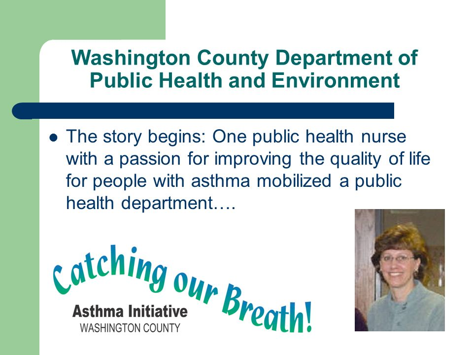 Washington County Department of Public Health and Environment The story begins: One public health nurse with a passion for improving the quality of life for people with asthma mobilized a public health department….