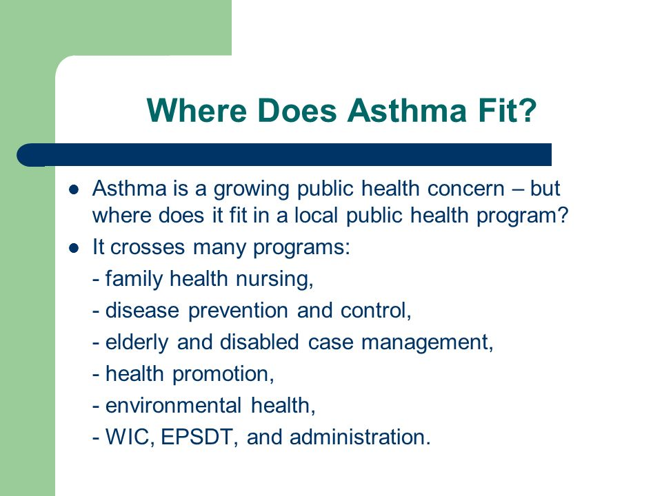 Where Does Asthma Fit? Asthma is a growing public health concern – but where does it fit in a local public health program? It crosses many programs: -