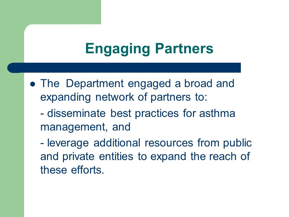 Engaging Partners The Department engaged a broad and expanding network of partners to: - disseminate best practices for asthma management, and - leverage additional resources from public and private entities to expand the reach of these efforts.