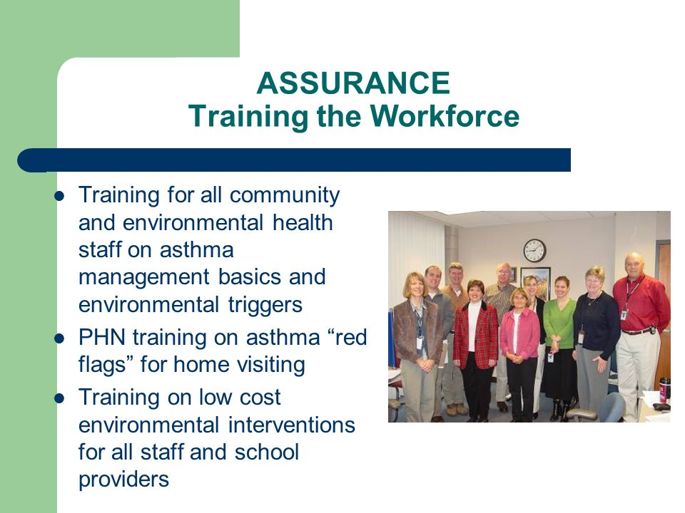 ASSURANCE Training the Workforce Training for all community and environmental health staff on asthma management basics and environmental triggers PHN training on asthma red flags for home visiting Training on low cost environmental interventions for all staff and school providers