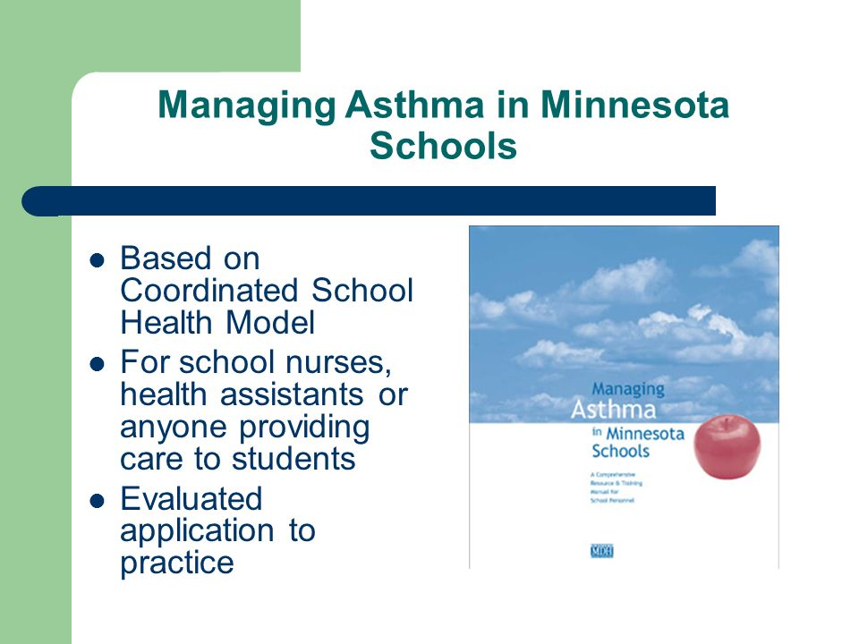 Managing Asthma in Minnesota Schools Based on Coordinated School Health Model For school nurses, health assistants or anyone providing care to students Evaluated application to practice