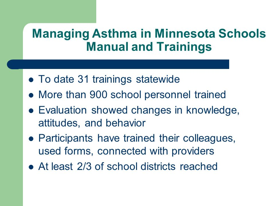 Managing Asthma in Minnesota Schools Manual and Trainings To date 31 trainings statewide More than 900 school personnel trained Evaluation showed changes in knowledge, attitudes, and behavior Participants have trained their colleagues, used forms, connected with providers At least 2/3 of school districts reached