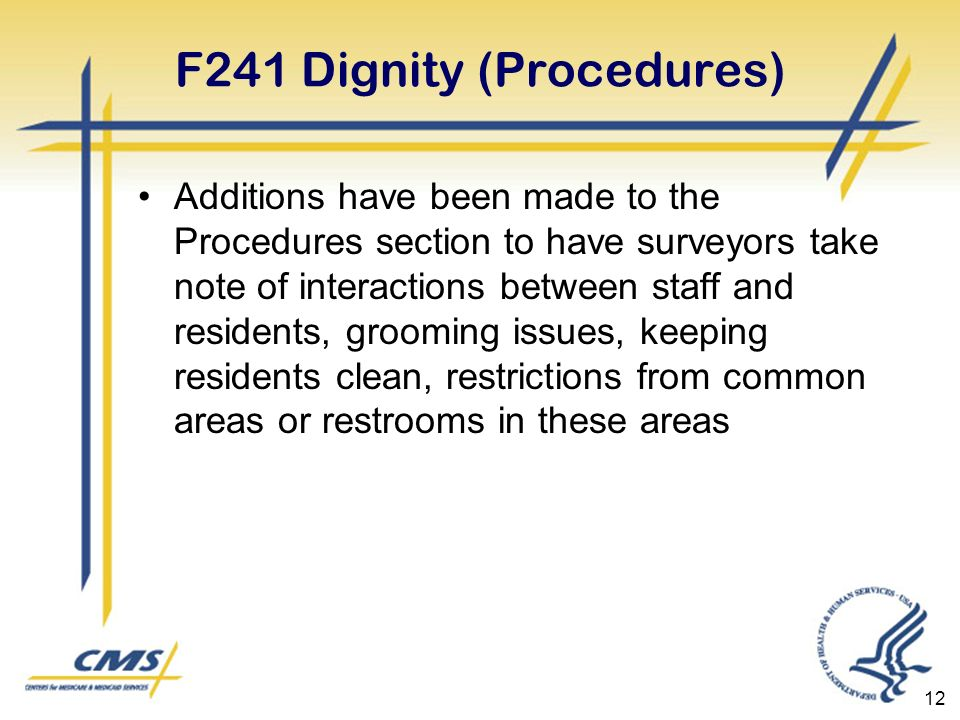 12 F241 Dignity (Procedures) Additions have been made to the Procedures section to have surveyors take note of interactions between staff and residents, grooming issues, keeping residents clean, restrictions from common areas or restrooms in these areas