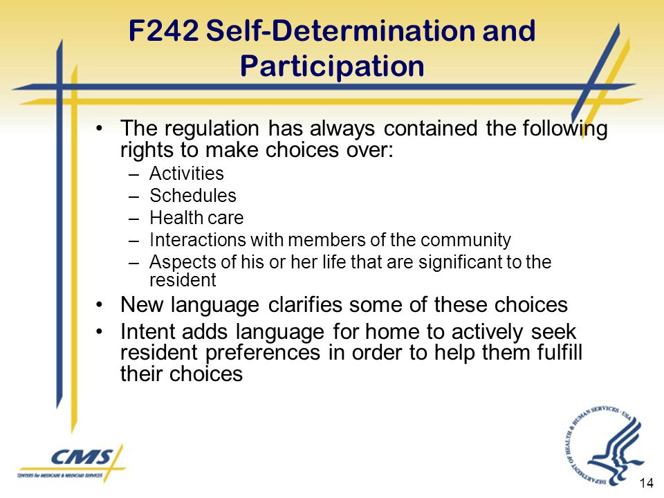 14 F242 Self-Determination and Participation The regulation has always contained the following rights to make choices over: –Activities –Schedules –Health care –Interactions with members of the community –Aspects of his or her life that are significant to the resident New language clarifies some of these choices Intent adds language for home to actively seek resident preferences in order to help them fulfill their choices