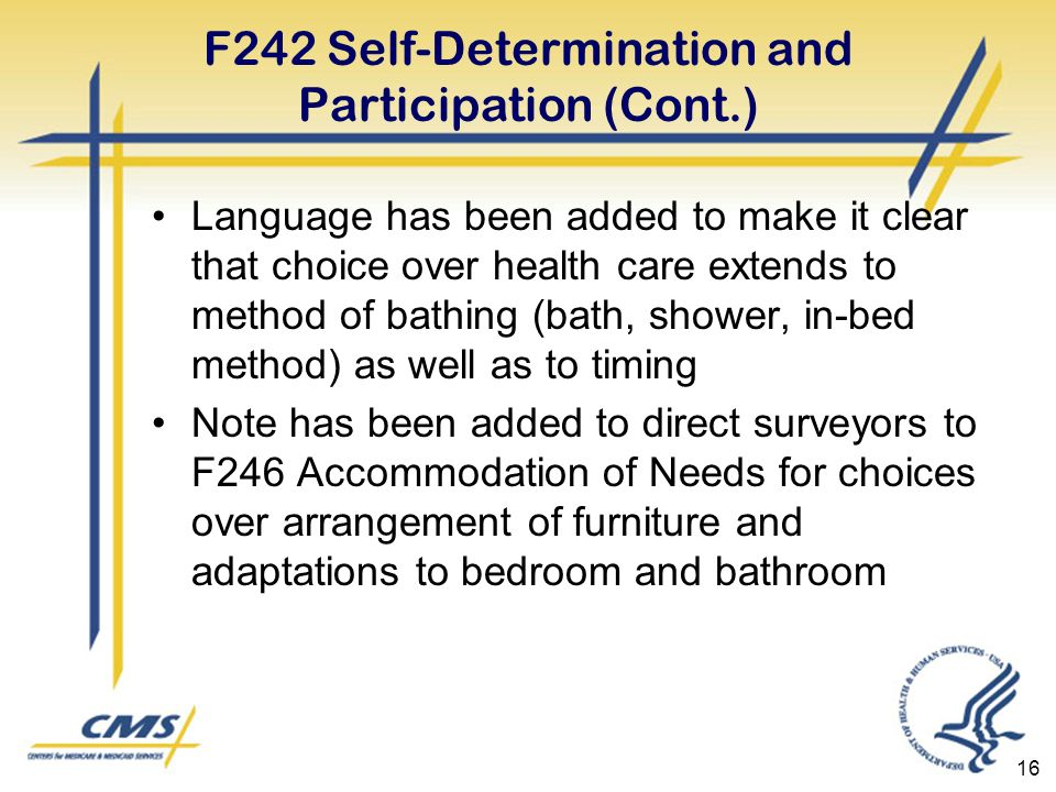 16 F242 Self-Determination and Participation (Cont.) Language has been added to make it clear that choice over health care extends to method of bathing (bath, shower, in-bed method) as well as to timing Note has been added to direct surveyors to F246 Accommodation of Needs for choices over arrangement of furniture and adaptations to bedroom and bathroom