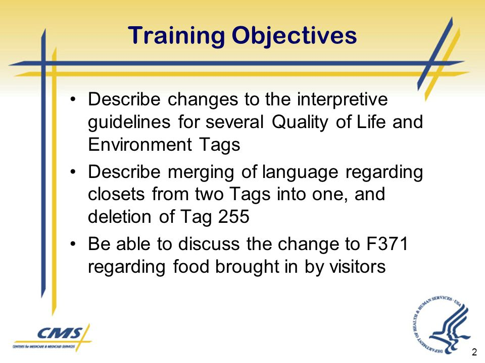 2 Training Objectives Describe changes to the interpretive guidelines for several Quality of Life and Environment Tags Describe merging of language regarding closets from two Tags into one, and deletion of Tag 255 Be able to discuss the change to F371 regarding food brought in by visitors