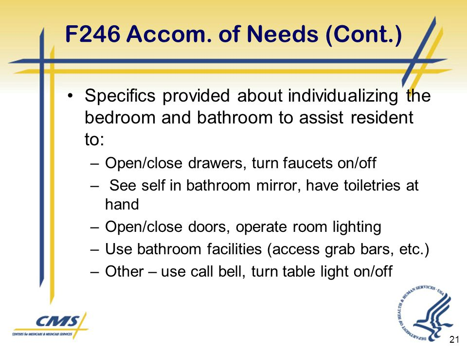 21 F246 Accom. of Needs (Cont.) Specifics provided about individualizing the bedroom and bathroom to assist resident to: –Open/close drawers, turn fau