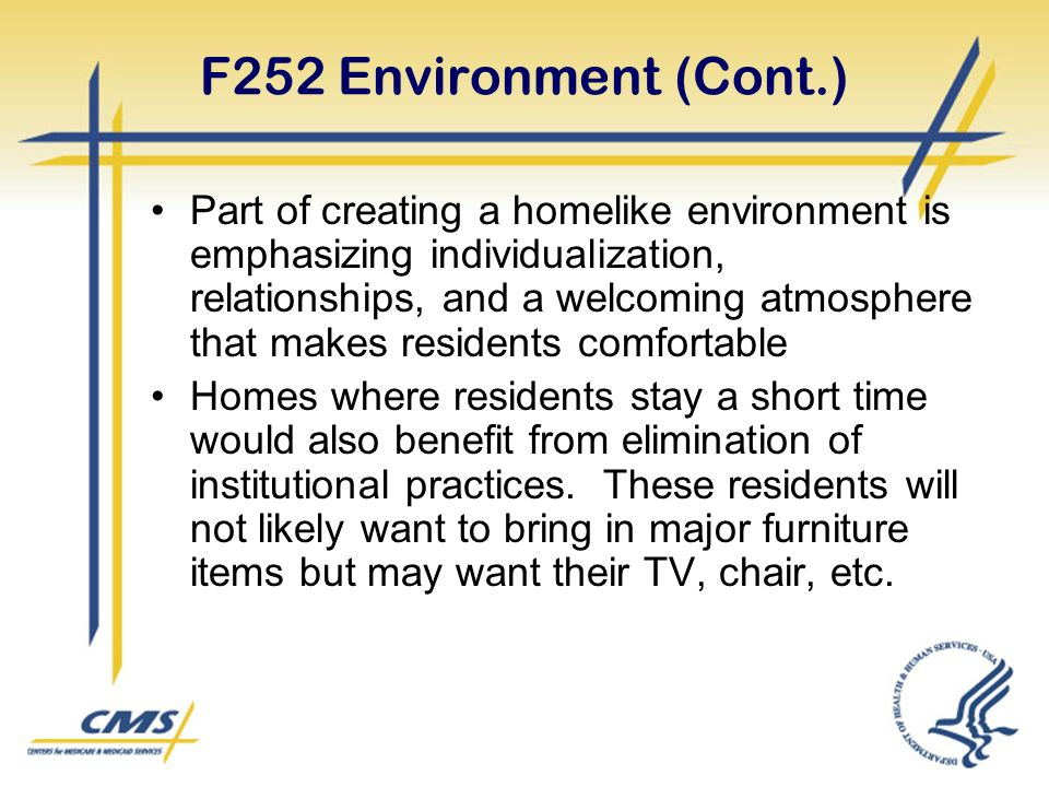 F252 Environment (Cont.) Part of creating a homelike environment is emphasizing individualization, relationships, and a welcoming atmosphere that makes residents comfortable Homes where residents stay a short time would also benefit from elimination of institutional practices.
