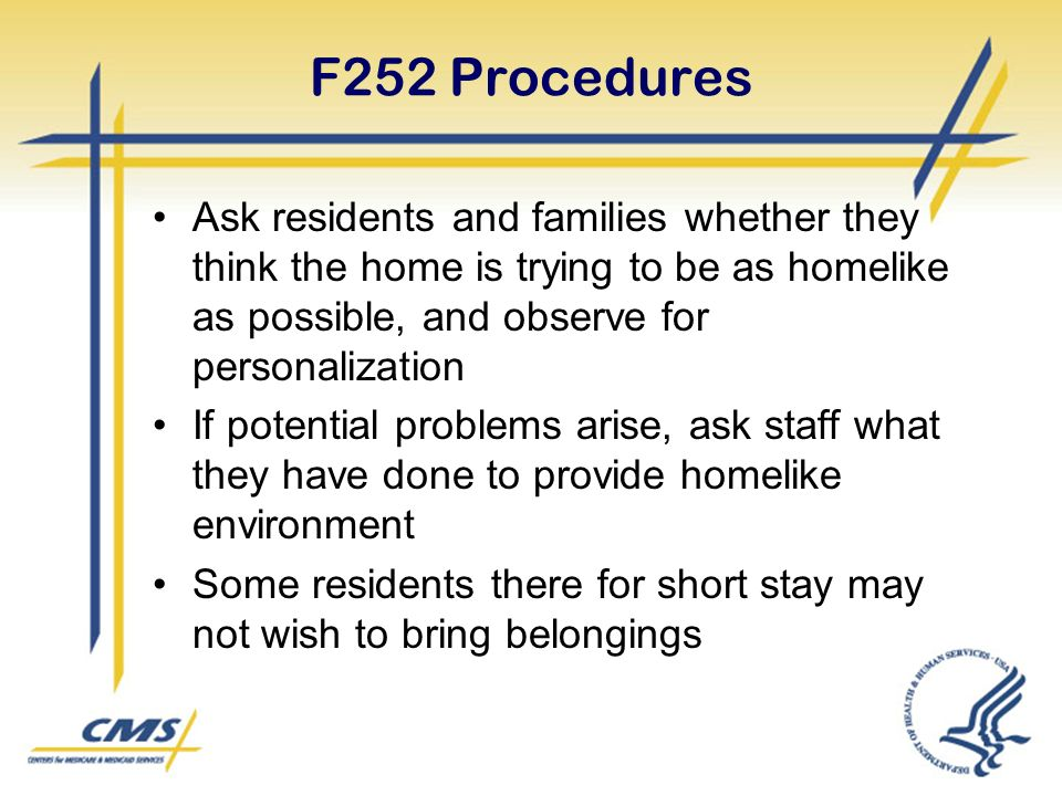 F252 Procedures Ask residents and families whether they think the home is trying to be as homelike as possible, and observe for personalization If potential problems arise, ask staff what they have done to provide homelike environment Some residents there for short stay may not wish to bring belongings