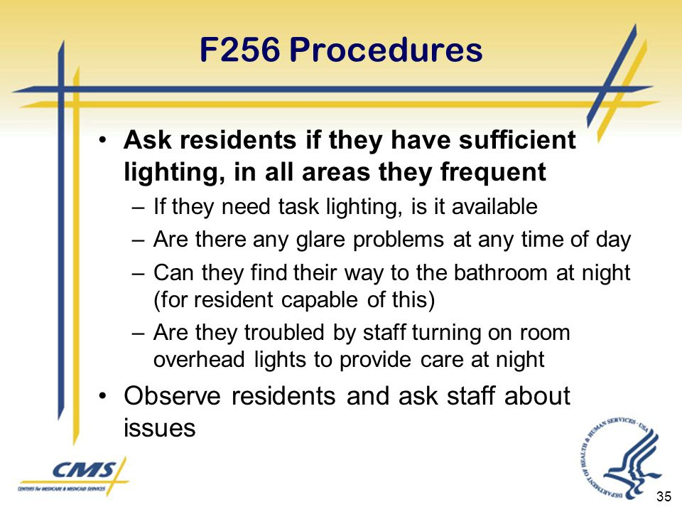 F256 Procedures Ask residents if they have sufficient lighting, in all areas they frequent –If they need task lighting, is it available –Are there any glare problems at any time of day –Can they find their way to the bathroom at night (for resident capable of this) –Are they troubled by staff turning on room overhead lights to provide care at night Observe residents and ask staff about issues 35