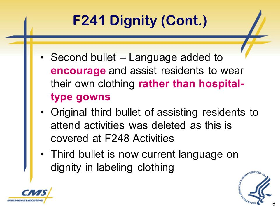 6 F241 Dignity (Cont.) Second bullet – Language added to encourage and assist residents to wear their own clothing rather than hospital- type gowns Original third bullet of assisting residents to attend activities was deleted as this is covered at F248 Activities Third bullet is now current language on dignity in labeling clothing