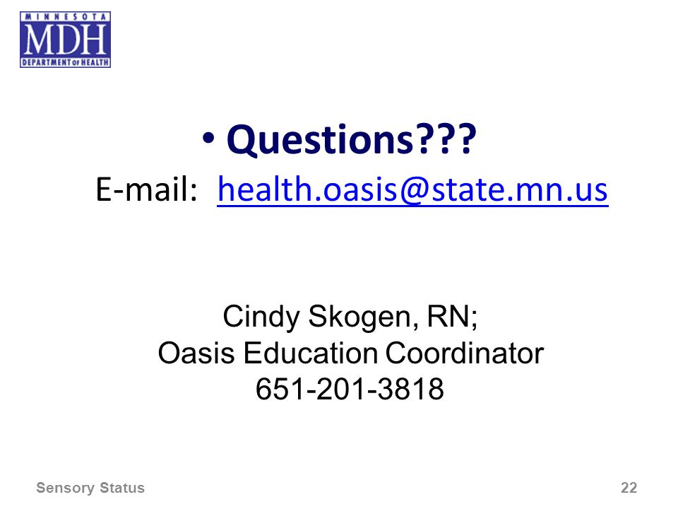 Questions??? E-mail: health.oasis@state.mn.ushealth.oasis@state.mn.us Cindy Skogen, RN; Oasis Education Coordinator 651-201-3818 Sensory Status 22
