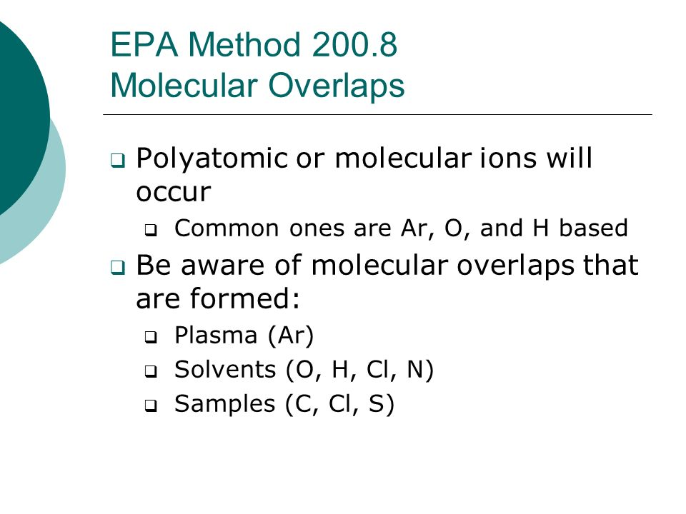 EPA Method 200.8 Molecular Overlaps Polyatomic or molecular ions will occur Common ones are Ar, O, and H based Be aware of molecular overlaps that are