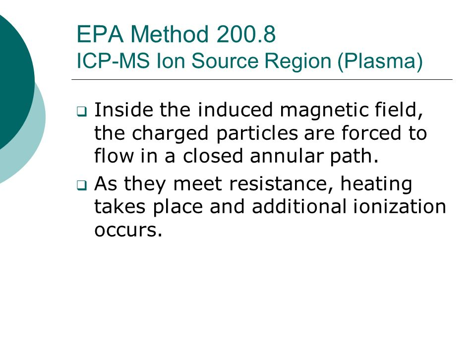 EPA Method 200.8 ICP-MS Ion Source Region (Plasma) Inside the induced magnetic field, the charged particles are forced to flow in a closed annular pat