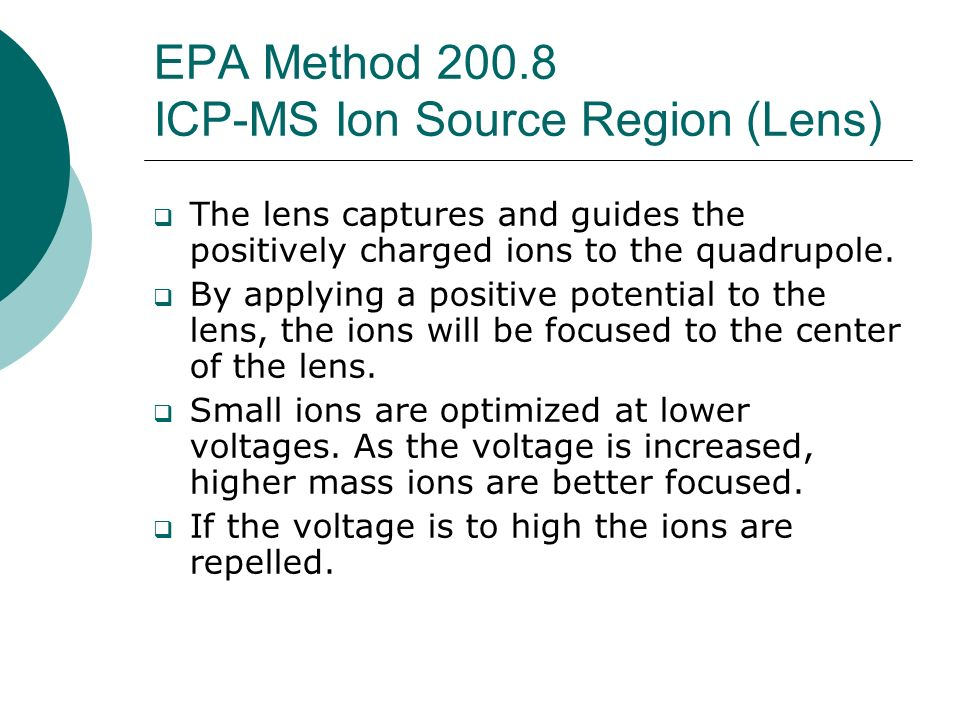 EPA Method 200.8 ICP-MS Ion Source Region (Lens) The lens captures and guides the positively charged ions to the quadrupole. By applying a positive po