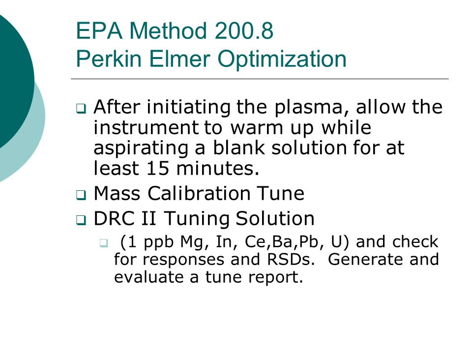 EPA Method 200.8 Perkin Elmer Optimization After initiating the plasma, allow the instrument to warm up while aspirating a blank solution for at least