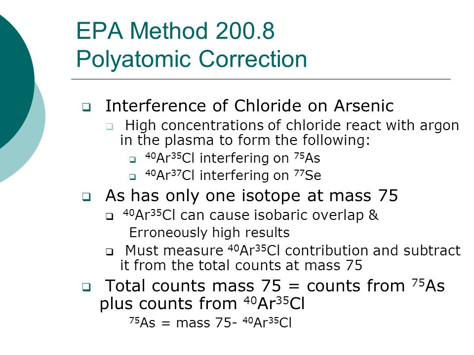 EPA Method 200.8 Polyatomic Correction Interference of Chloride on Arsenic High concentrations of chloride react with argon in the plasma to form the