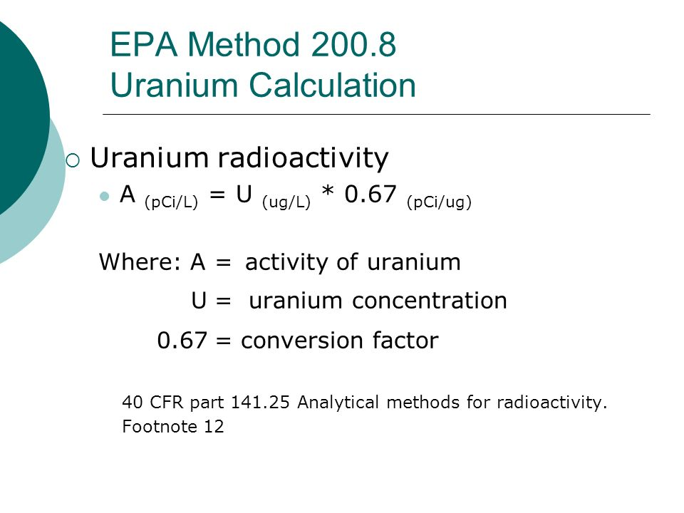 EPA Method 200.8 Uranium Calculation Uranium radioactivity A (pCi/L) = U (ug/L) * 0.67 (pCi/ug) Where: A= activity of uranium U= uranium concentration