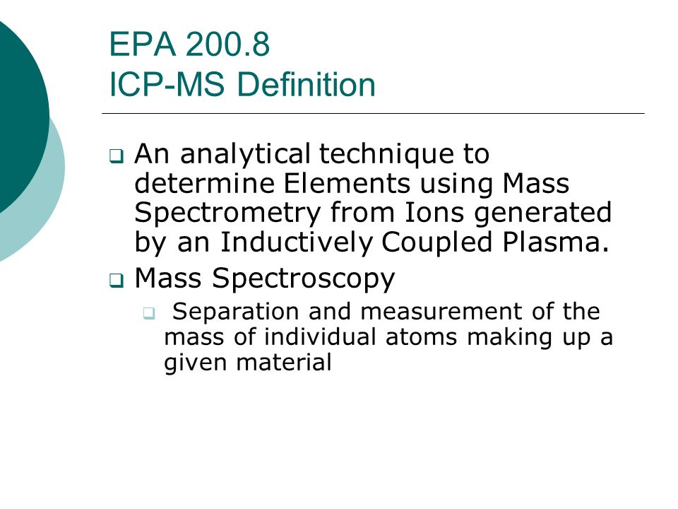 EPA 200.8 ICP-MS Definition An analytical technique to determine Elements using Mass Spectrometry from Ions generated by an Inductively Coupled Plasma