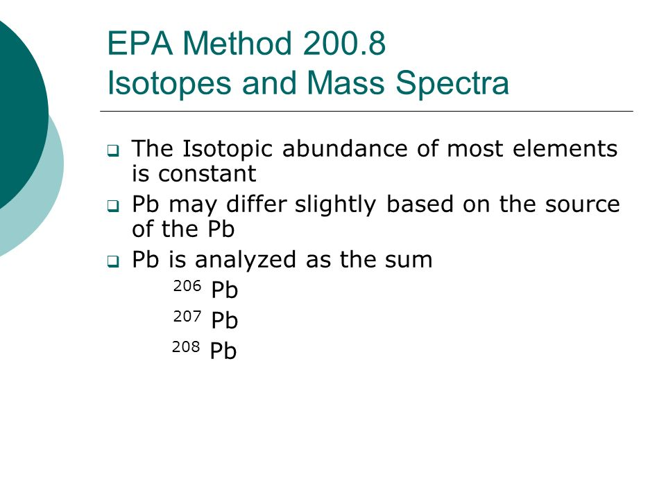 EPA Method 200.8 Isotopes and Mass Spectra The Isotopic abundance of most elements is constant Pb may differ slightly based on the source of the Pb Pb