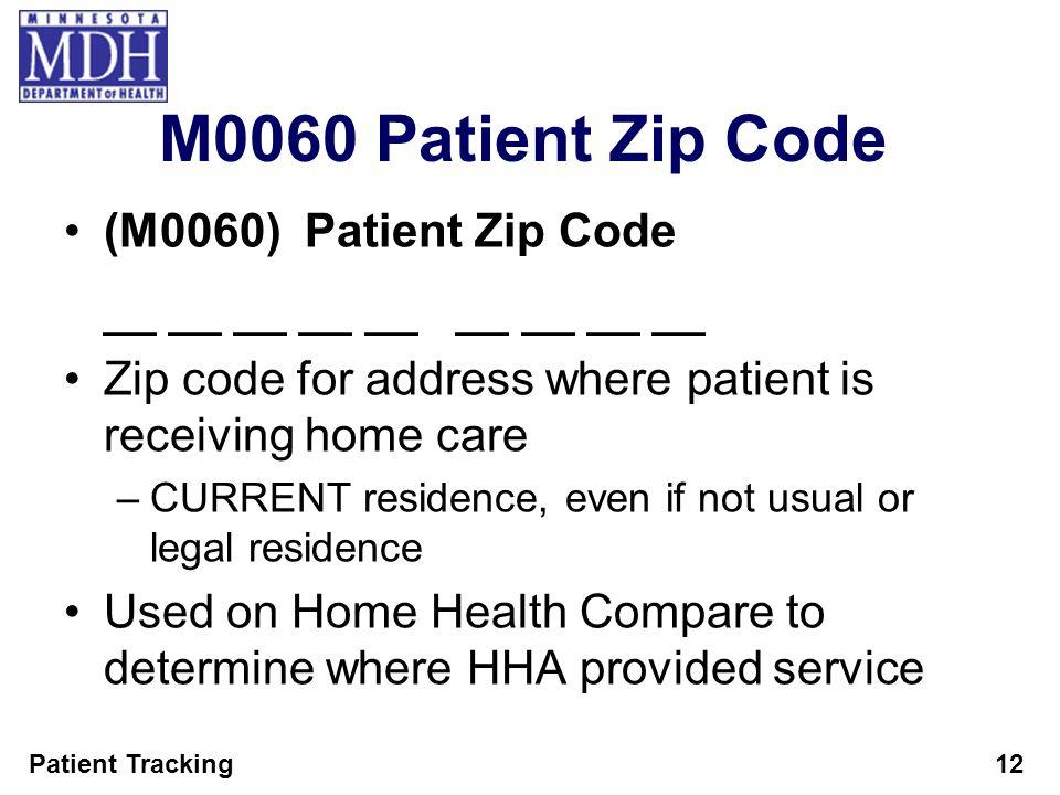Patient Tracking12 M0060 Patient Zip Code (M0060) Patient Zip Code __ __ __ __ __ __ __ __ __ Zip code for address where patient is receiving home car