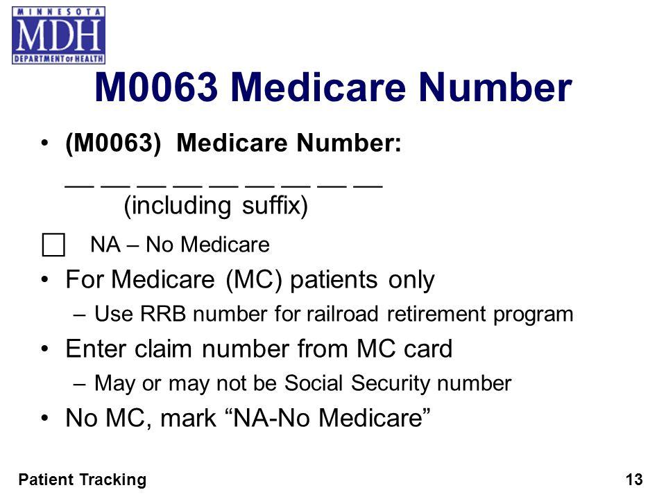 Patient Tracking13 M0063 Medicare Number (M0063) Medicare Number: __ __ __ __ __ __ __ __ __ (including suffix) NA – No Medicare For Medicare (MC) pat