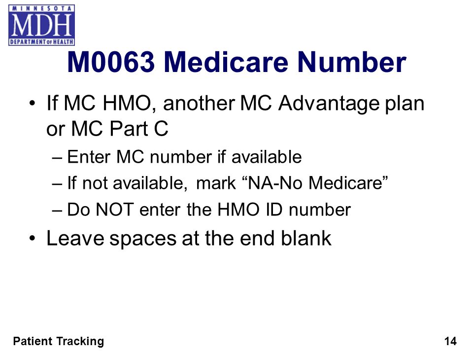 Patient Tracking14 M0063 Medicare Number If MC HMO, another MC Advantage plan or MC Part C –Enter MC number if available –If not available, mark NA-No