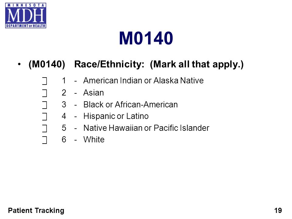 Patient Tracking19 M0140 (M0140)Race/Ethnicity: (Mark all that apply.) 1-American Indian or Alaska Native 2-Asian 3-Black or African-American 4-Hispan