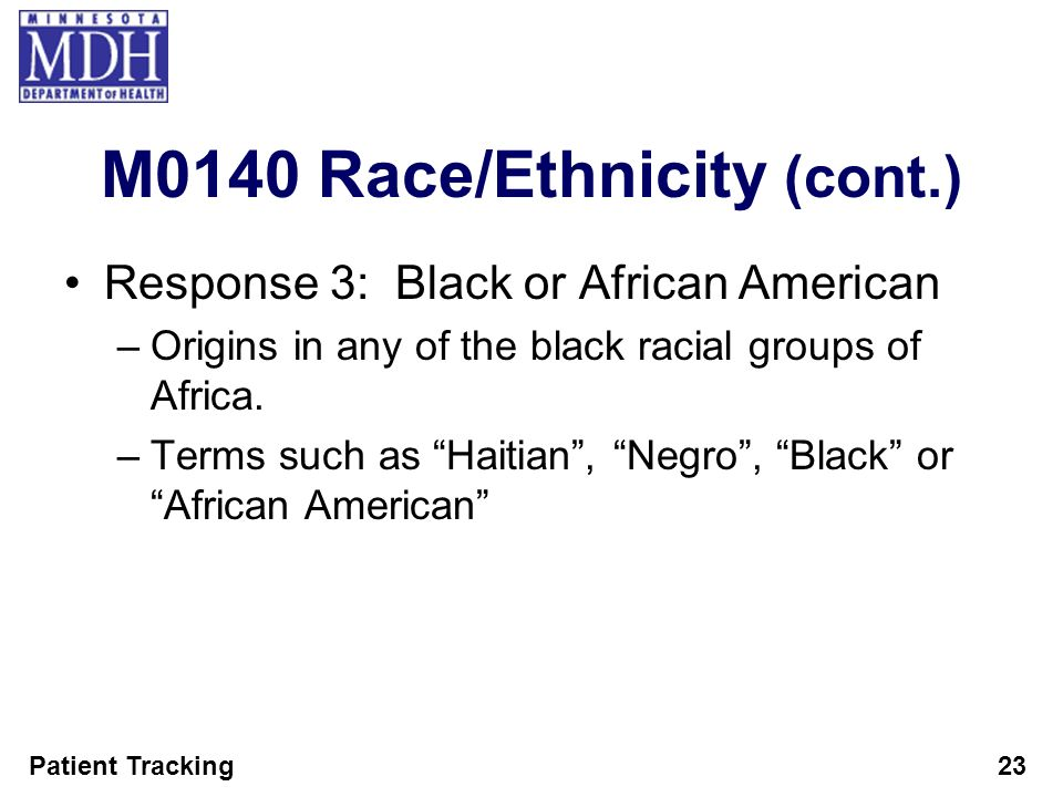 Patient Tracking23 M0140 Race/Ethnicity (cont.) Response 3: Black or African American –Origins in any of the black racial groups of Africa. –Terms suc