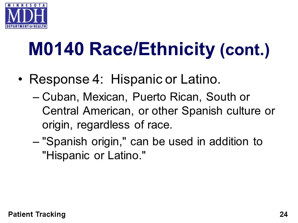 Patient Tracking24 M0140 Race/Ethnicity (cont.) Response 4: Hispanic or Latino. –Cuban, Mexican, Puerto Rican, South or Central American, or other Spa