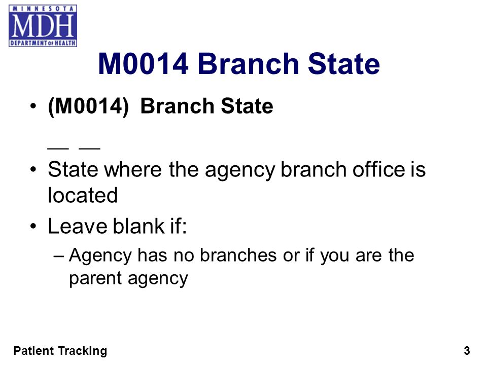 Patient Tracking3 M0014 Branch State (M0014) Branch State __ State where the agency branch office is located Leave blank if: –Agency has no branches o