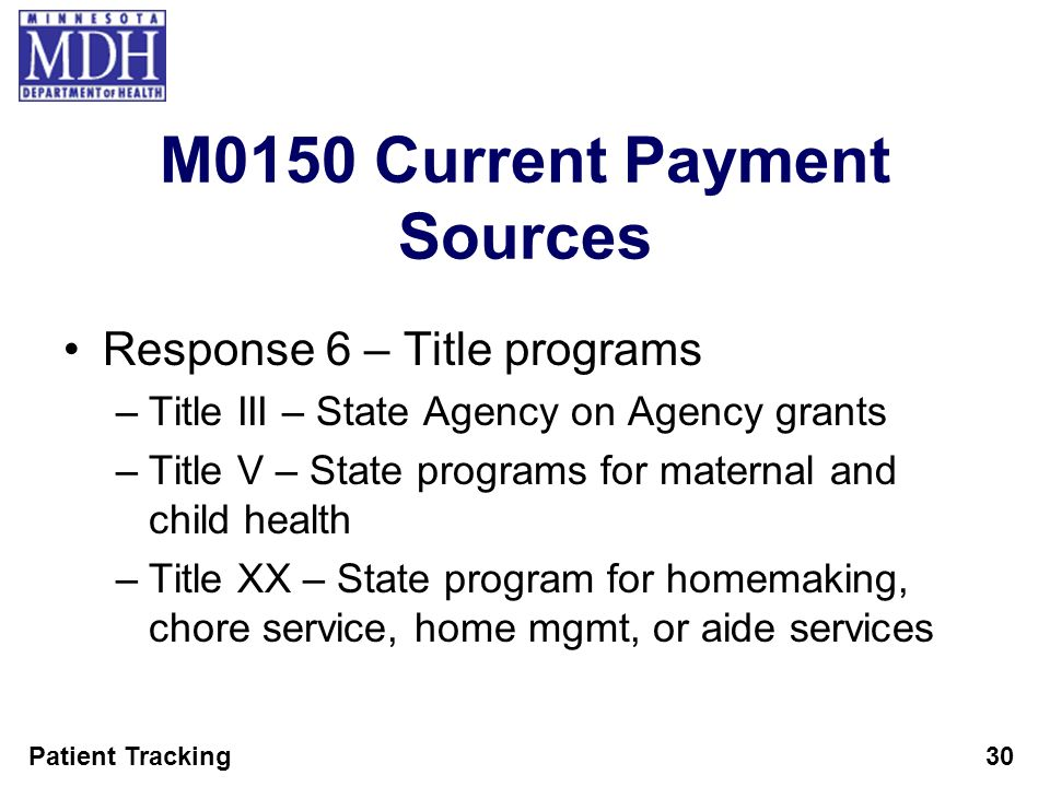 Patient Tracking30 M0150 Current Payment Sources Response 6 – Title programs –Title III – State Agency on Agency grants –Title V – State programs for