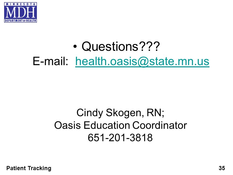 Patient Tracking35 Questions??? E-mail: health.oasis@state.mn.ushealth.oasis@state.mn.us Cindy Skogen, RN; Oasis Education Coordinator 651-201-3818