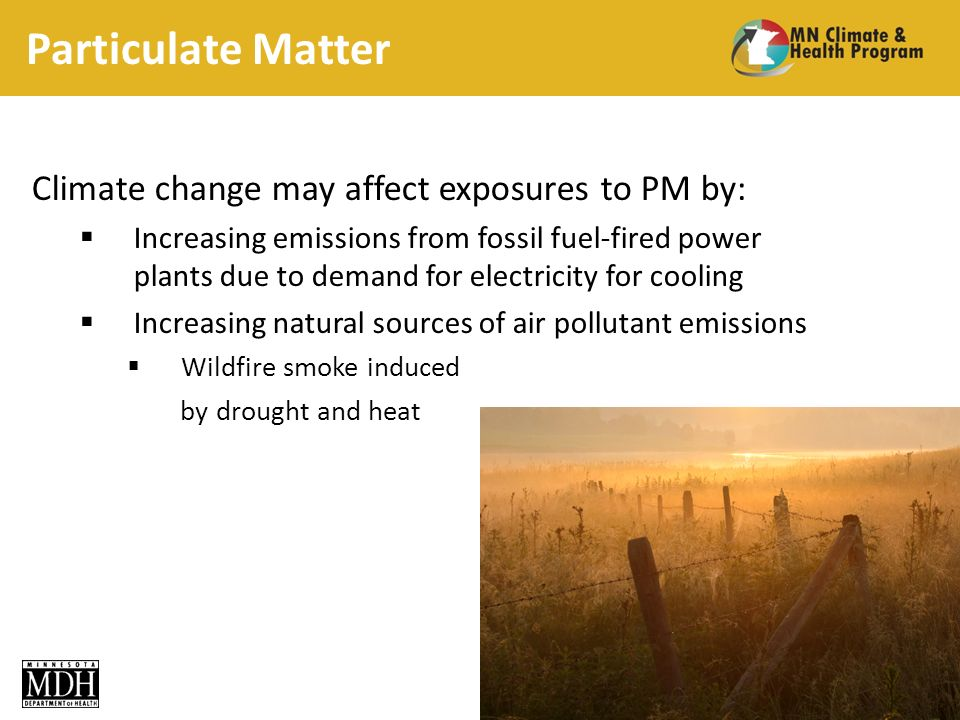 Particulate Matter Climate change may affect exposures to PM by: Increasing emissions from fossil fuel-fired power plants due to demand for electricity for cooling Increasing natural sources of air pollutant emissions Wildfire smoke induced by drought and heat 25