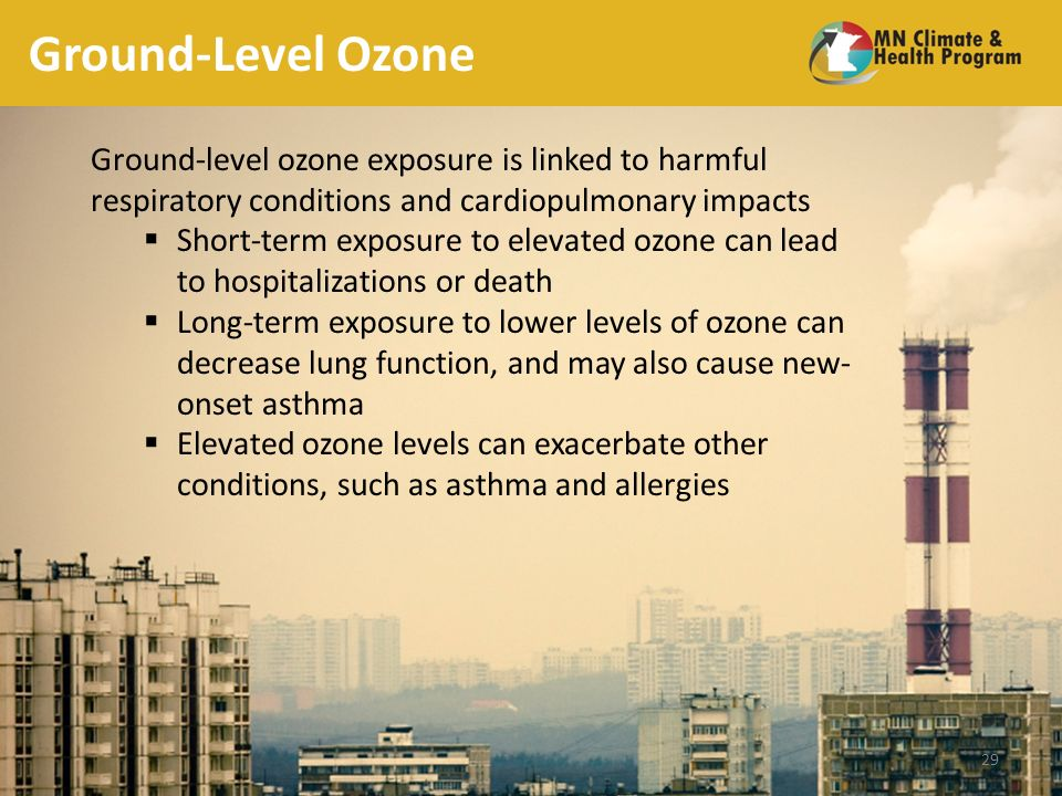 Ground-Level Ozone Ground-level ozone exposure is linked to harmful respiratory conditions and cardiopulmonary impacts Short-term exposure to elevated ozone can lead to hospitalizations or death Long-term exposure to lower levels of ozone can decrease lung function, and may also cause new- onset asthma Elevated ozone levels can exacerbate other conditions, such as asthma and allergies 29