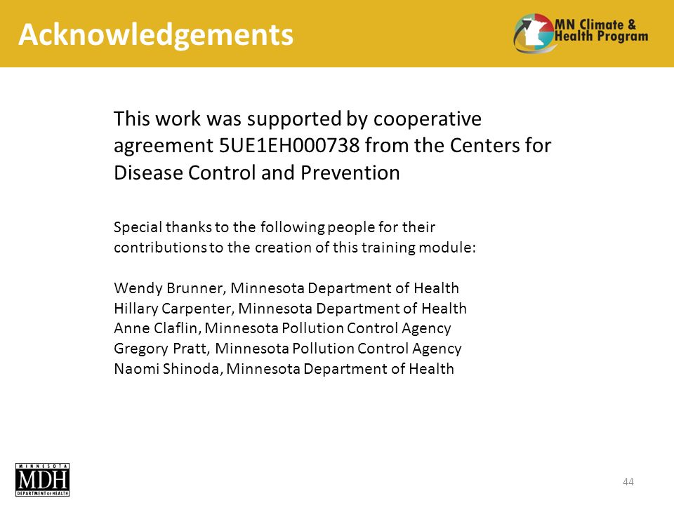 Acknowledgements 44 This work was supported by cooperative agreement 5UE1EH from the Centers for Disease Control and Prevention Special thanks to the following people for their contributions to the creation of this training module: Wendy Brunner, Minnesota Department of Health Hillary Carpenter, Minnesota Department of Health Anne Claflin, Minnesota Pollution Control Agency Gregory Pratt, Minnesota Pollution Control Agency Naomi Shinoda, Minnesota Department of Health