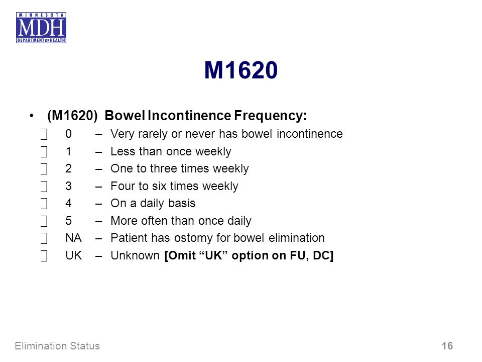 M1620 (M1620) Bowel Incontinence Frequency: 0–Very rarely or never has bowel incontinence 1–Less than once weekly 2–One to three times weekly 3–Four to six times weekly 4–On a daily basis 5–More often than once daily NA–Patient has ostomy for bowel elimination UK–Unknown [Omit UK option on FU, DC] Elimination Status 16