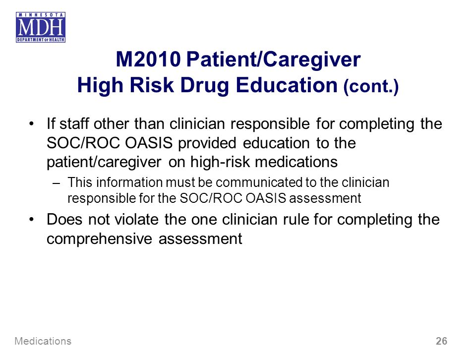 M2010 Patient/Caregiver High Risk Drug Education (cont.) If staff other than clinician responsible for completing the SOC/ROC OASIS provided education