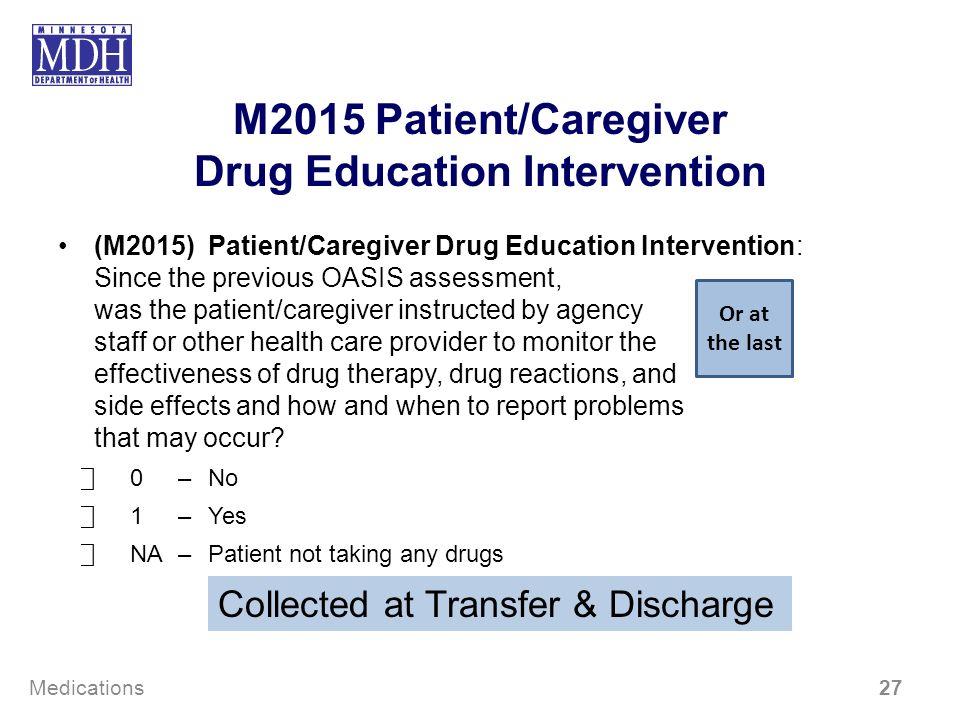 M2015 Patient/Caregiver Drug Education Intervention (M2015) Patient/Caregiver Drug Education Intervention: Since the previous OASIS assessment, was th