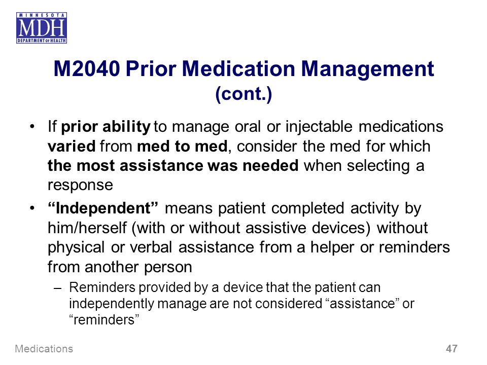 M2040 Prior Medication Management (cont.) If prior ability to manage oral or injectable medications varied from med to med, consider the med for which