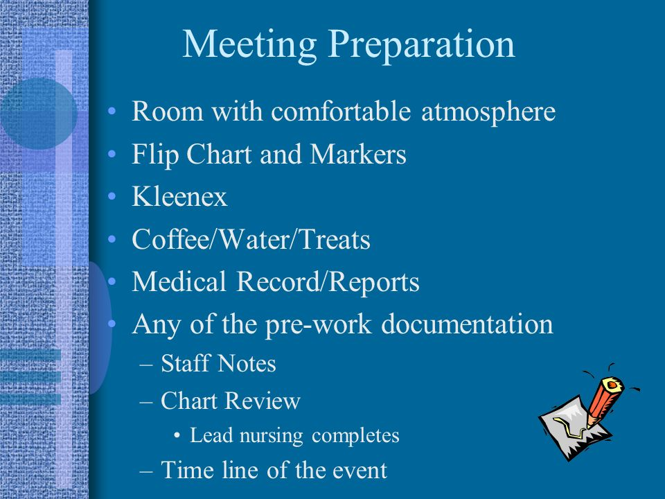 Meeting Preparation Room with comfortable atmosphere Flip Chart and Markers Kleenex Coffee/Water/Treats Medical Record/Reports Any of the pre-work doc