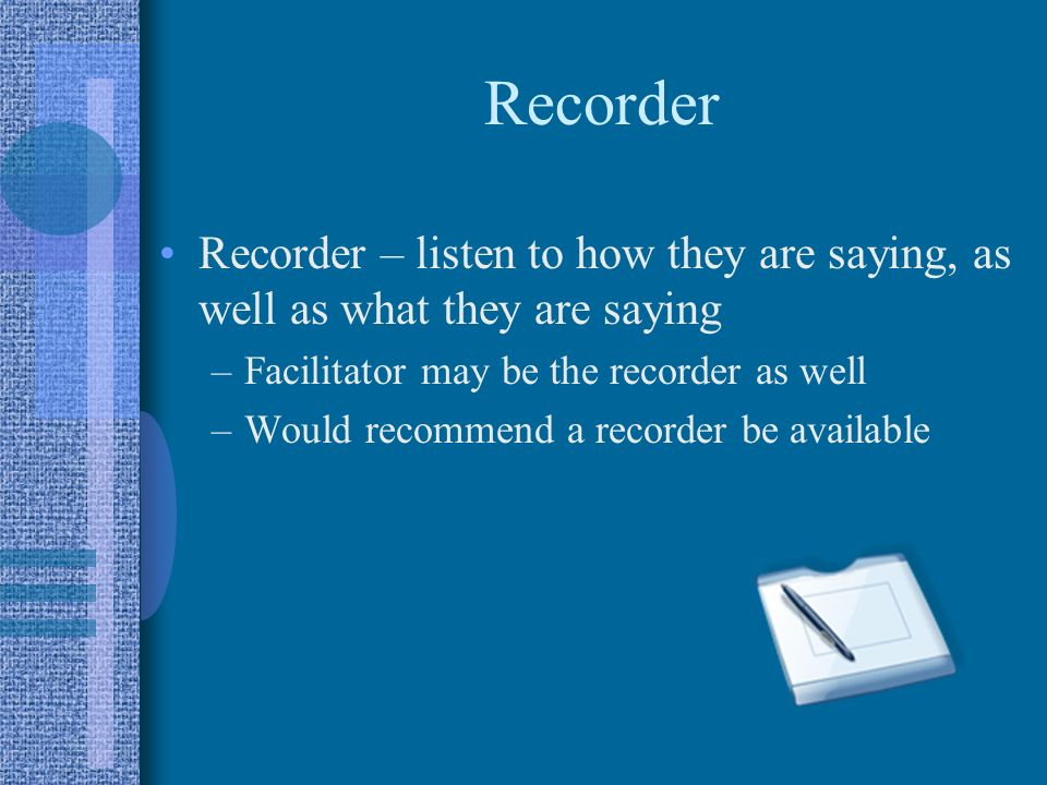 Recorder Recorder – listen to how they are saying, as well as what they are saying –Facilitator may be the recorder as well –Would recommend a recorde